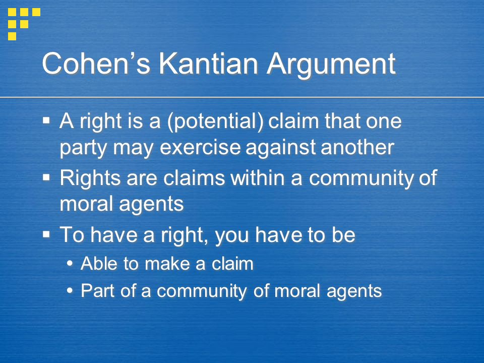 Cohen's Kantian Argument  A right is a (potential) claim that one party may exercise against another  Rights are claims within a community of moral agents  To have a right, you have to be  Able to make a claim  Part of a community of moral agents  A right is a (potential) claim that one party may exercise against another  Rights are claims within a community of moral agents  To have a right, you have to be  Able to make a claim  Part of a community of moral agents
