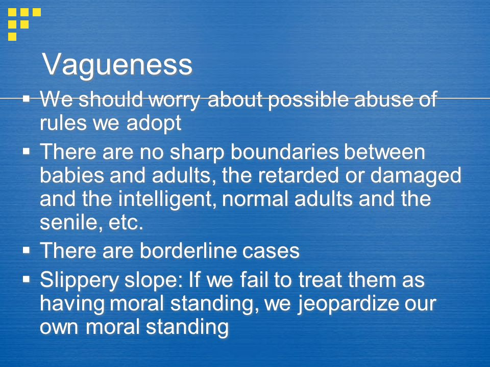 Vagueness  We should worry about possible abuse of rules we adopt  There are no sharp boundaries between babies and adults, the retarded or damaged and the intelligent, normal adults and the senile, etc.