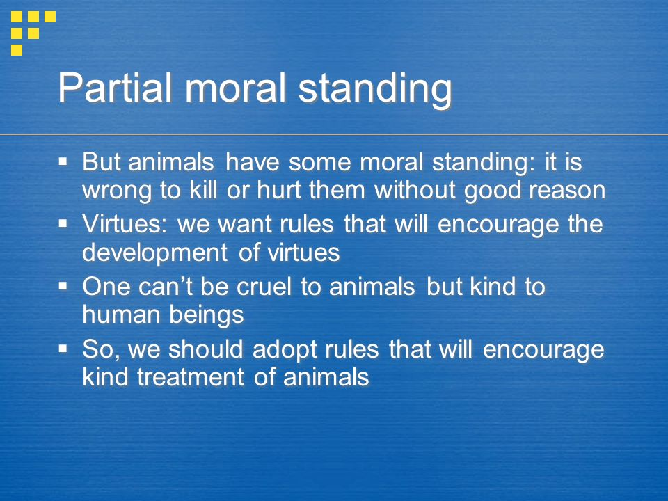 Partial moral standing  But animals have some moral standing: it is wrong to kill or hurt them without good reason  Virtues: we want rules that will encourage the development of virtues  One can't be cruel to animals but kind to human beings  So, we should adopt rules that will encourage kind treatment of animals  But animals have some moral standing: it is wrong to kill or hurt them without good reason  Virtues: we want rules that will encourage the development of virtues  One can't be cruel to animals but kind to human beings  So, we should adopt rules that will encourage kind treatment of animals