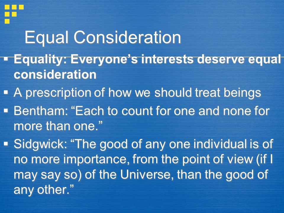 Equal Consideration  Equality: Everyone's interests deserve equal consideration  A prescription of how we should treat beings  Bentham: Each to count for one and none for more than one.  Sidgwick: The good of any one individual is of no more importance, from the point of view (if I may say so) of the Universe, than the good of any other.  Equality: Everyone's interests deserve equal consideration  A prescription of how we should treat beings  Bentham: Each to count for one and none for more than one.  Sidgwick: The good of any one individual is of no more importance, from the point of view (if I may say so) of the Universe, than the good of any other.