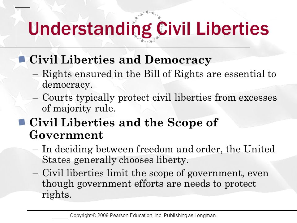Copyright © 2009 Pearson Education, Inc. Publishing as Longman. Understanding Civil Liberties Civil Liberties and Democracy –Rights ensured in the Bil