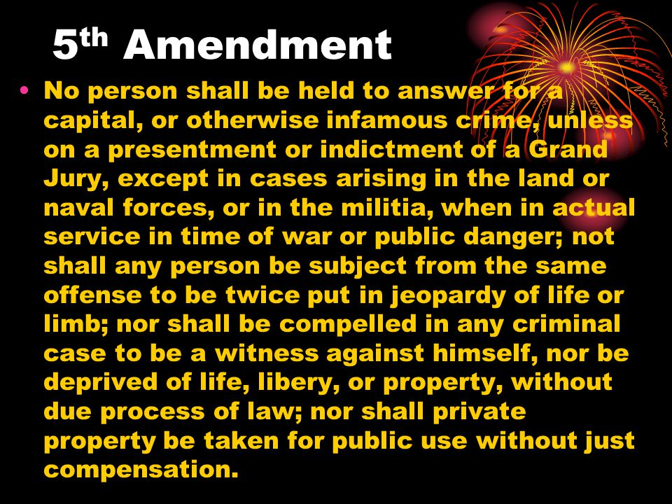5 th Amendment No person shall be held to answer for a capital, or otherwise infamous crime, unless on a presentment or indictment of a Grand Jury, ex