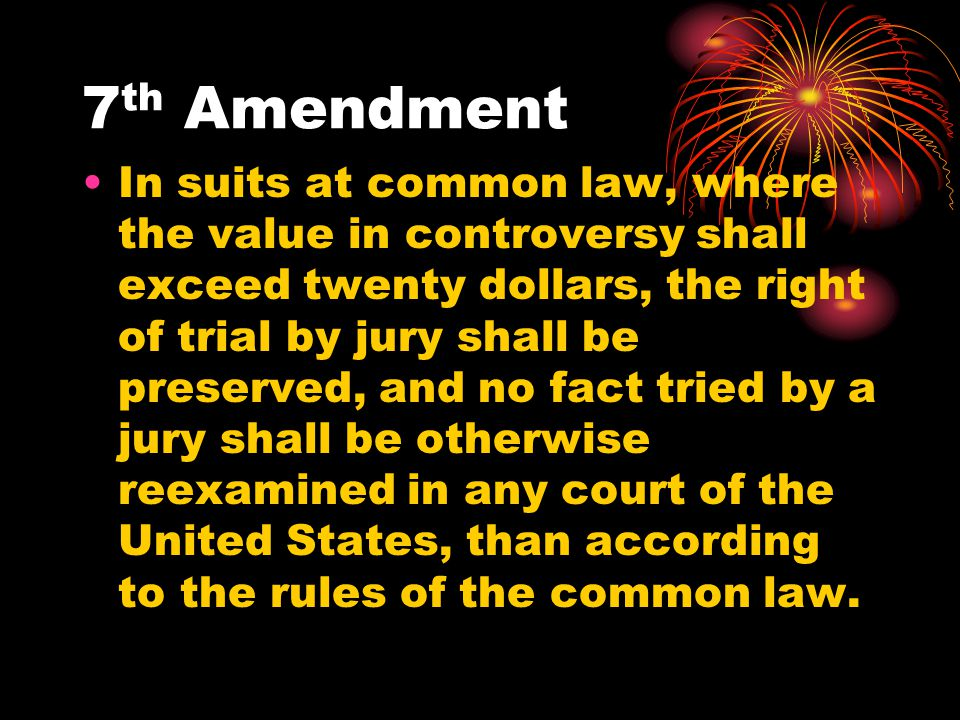 7 th Amendment In suits at common law, where the value in controversy shall exceed twenty dollars, the right of trial by jury shall be preserved, and