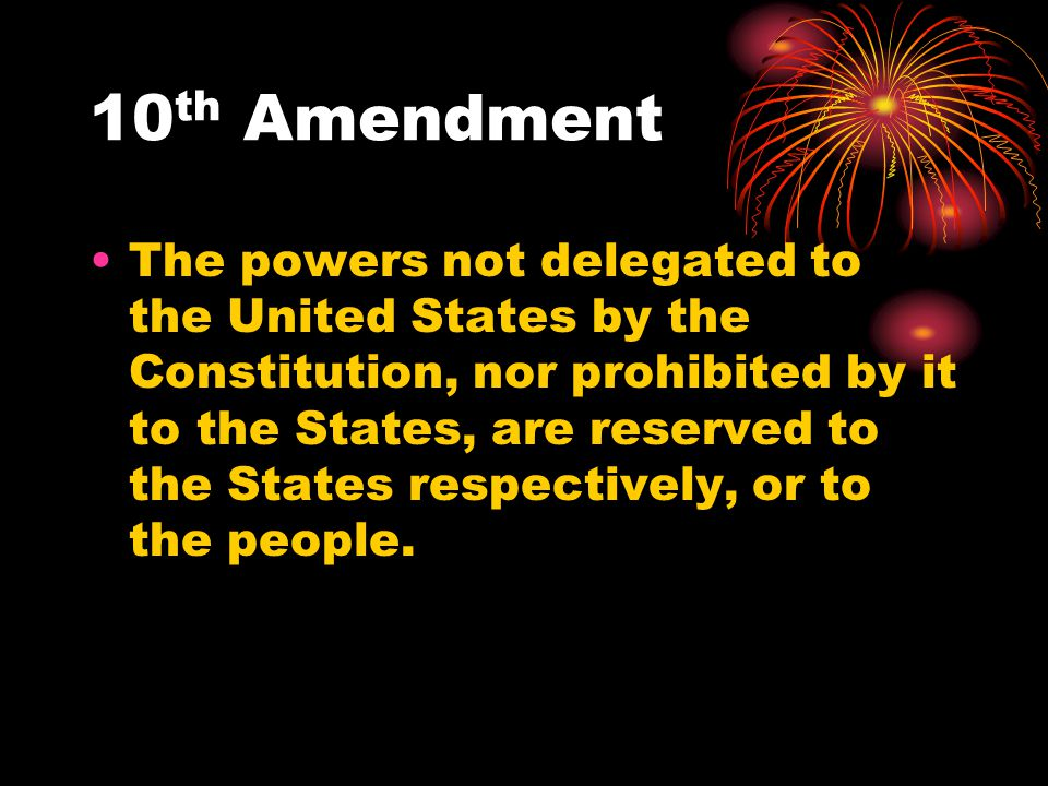 10 th Amendment The powers not delegated to the United States by the Constitution, nor prohibited by it to the States, are reserved to the States resp