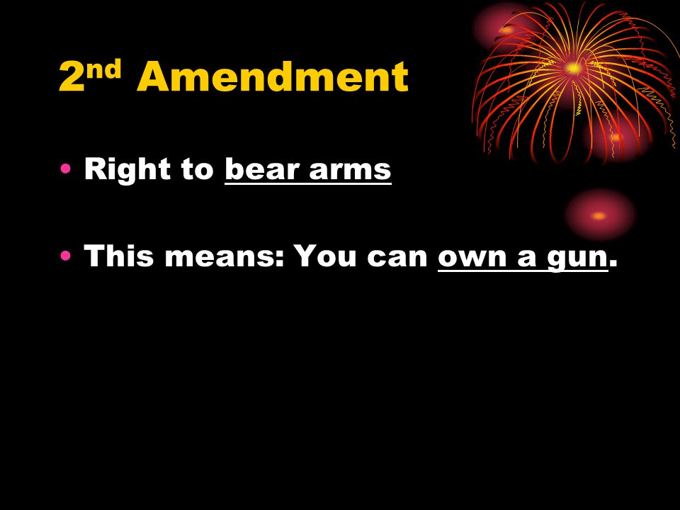 2 nd Amendment Right to bear arms This means: You can own a gun.