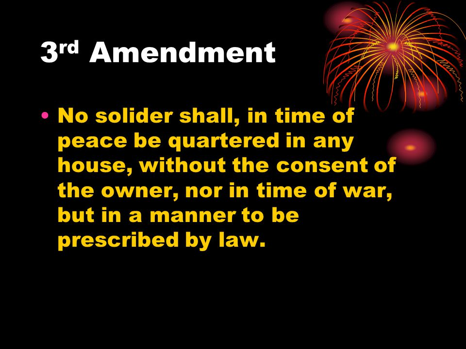 3 rd Amendment No solider shall, in time of peace be quartered in any house, without the consent of the owner, nor in time of war, but in a manner to