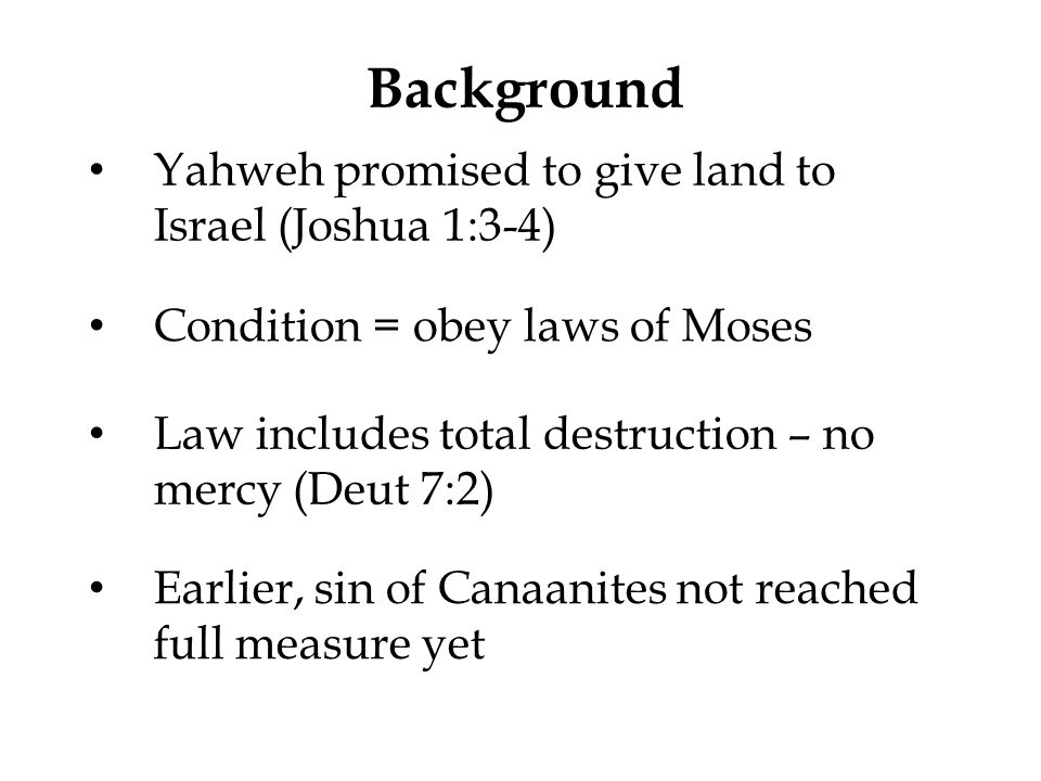 Background Yahweh promised to give land to Israel (Joshua 1:3-4) Condition = obey laws of Moses Law includes total destruction – no mercy (Deut 7:2) E