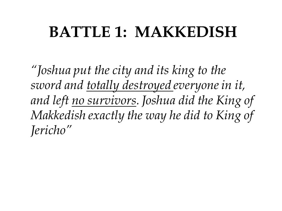 """BATTLE 1: MAKKEDISH """"Joshua put the city and its king to the sword and totally destroyed everyone in it, and left no survivors. Joshua did the King of"""