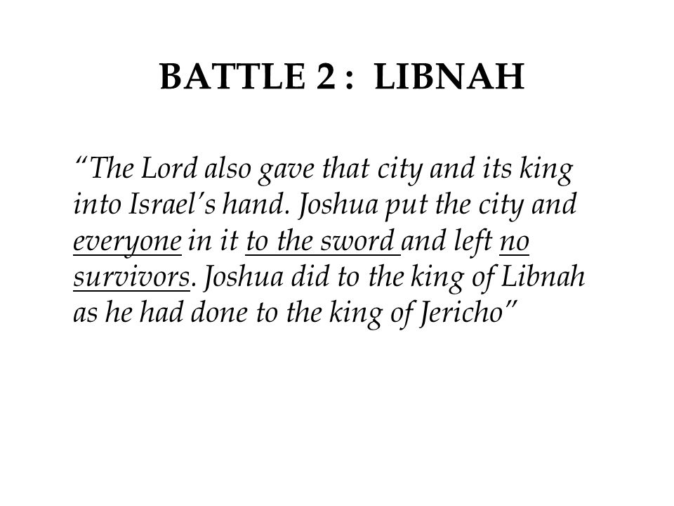 """BATTLE 2 : LIBNAH """"The Lord also gave that city and its king into Israel's hand. Joshua put the city and everyone in it to the sword and left no survi"""