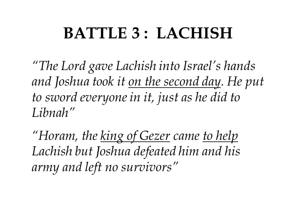 """BATTLE 3 : LACHISH """"The Lord gave Lachish into Israel's hands and Joshua took it on the second day. He put to sword everyone in it, just as he did to"""