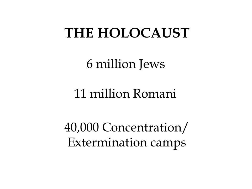 6 million Jews 11 million Romani THE HOLOCAUST 40,000 Concentration/ Extermination camps