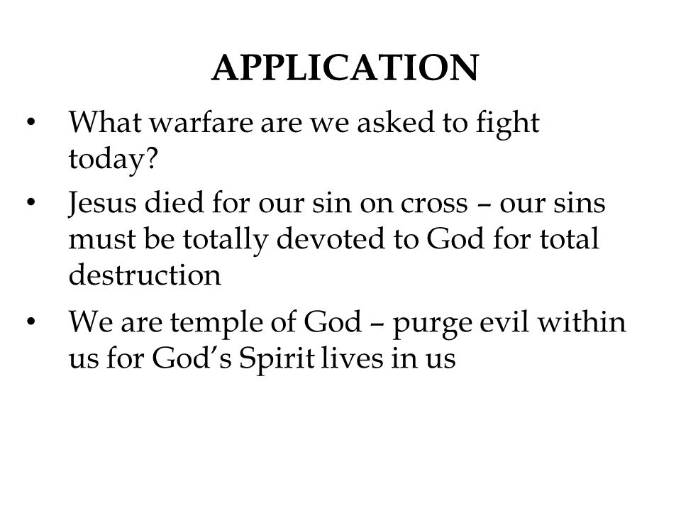 APPLICATION What warfare are we asked to fight today? Jesus died for our sin on cross – our sins must be totally devoted to God for total destruction