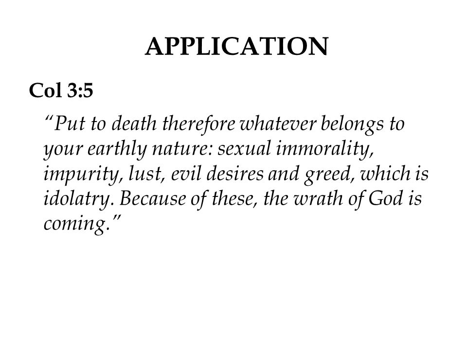"""APPLICATION Col 3:5 """"Put to death therefore whatever belongs to your earthly nature: sexual immorality, impurity, lust, evil desires and greed, which"""