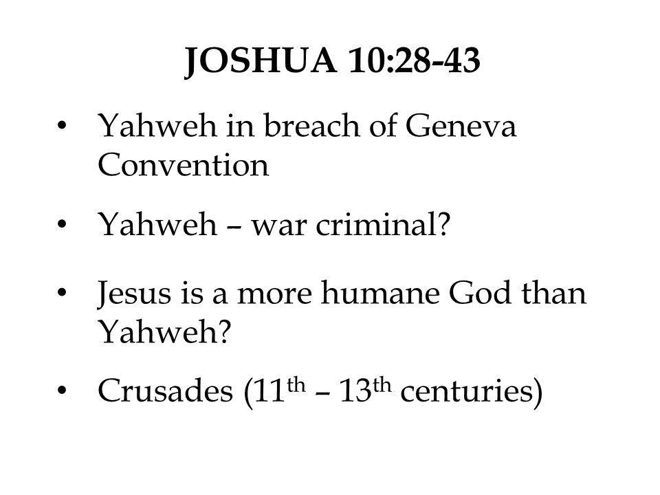 JOSHUA 10:28-43 Yahweh in breach of Geneva Convention Yahweh – war criminal? Jesus is a more humane God than Yahweh? Crusades (11 th – 13 th centuries