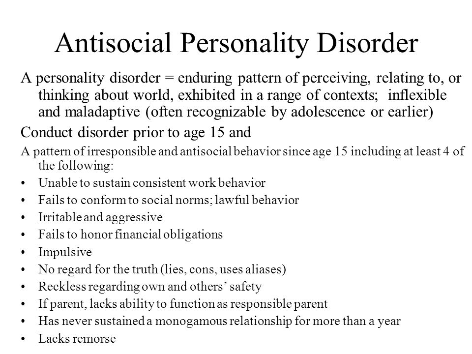 ASPD: Bob Hare's Descriptives Emotional/Interpersonal Problems Glib and superficial Egocentric Lack of remorse or guilt Lack of empathy Deceitful and manipulative Shallow emotions Social Problems Impulsive Poor behavior controls Need for excitement Lack of responsibility Early behavior problems
