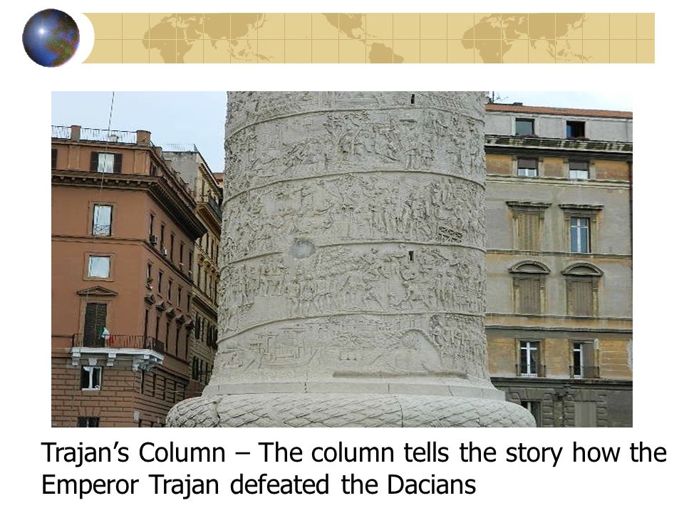 Trajan's Column – The column tells the story how the Emperor Trajan defeated the Dacians
