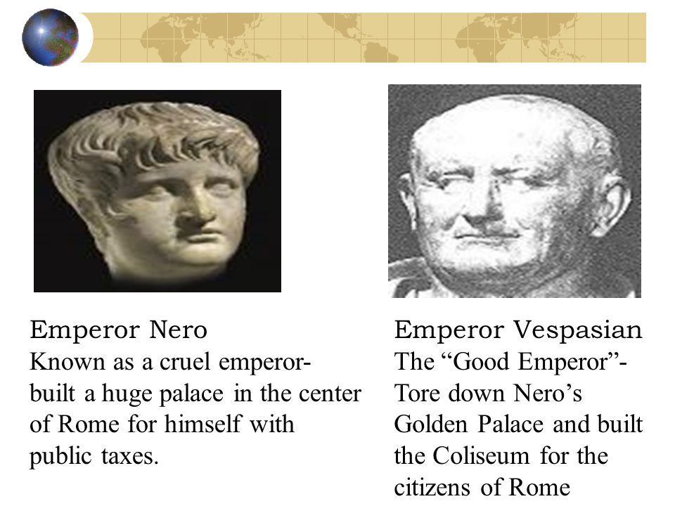 Emperor Vespasian The Good Emperor - Tore down Nero's Golden Palace and built the Coliseum for the citizens of Rome Emperor Nero Known as a cruel emperor- built a huge palace in the center of Rome for himself with public taxes.