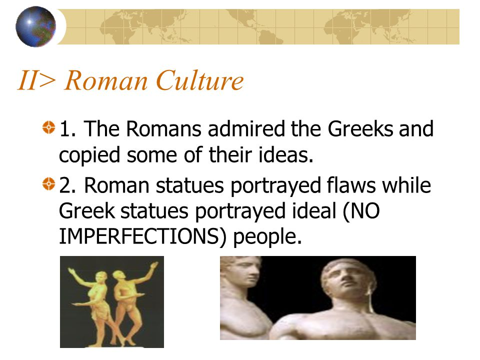 II> Roman Culture 1. The Romans admired the Greeks and copied some of their ideas. 2. Roman statues portrayed flaws while Greek statues portrayed idea
