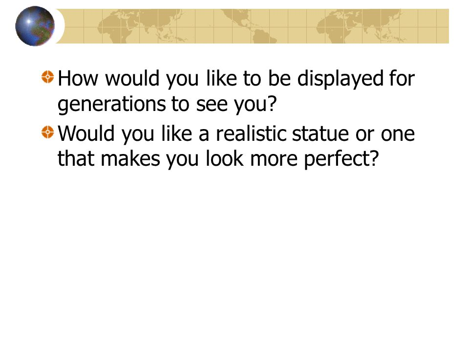 How would you like to be displayed for generations to see you? Would you like a realistic statue or one that makes you look more perfect?