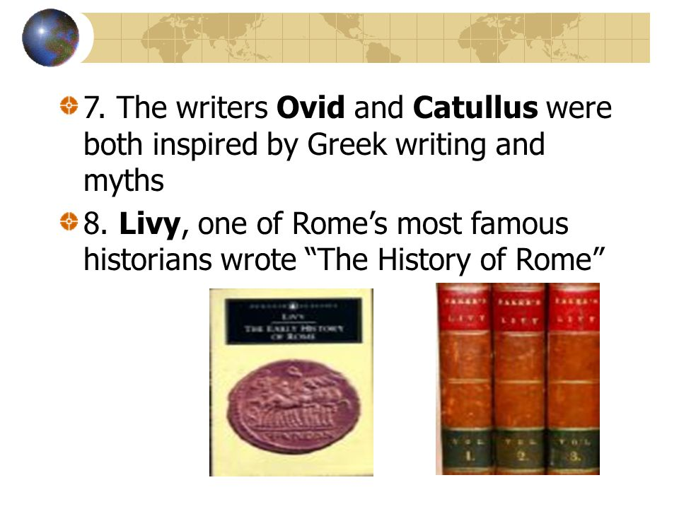 "7. The writers Ovid and Catullus were both inspired by Greek writing and myths 8. Livy, one of Rome's most famous historians wrote ""The History of Rom"
