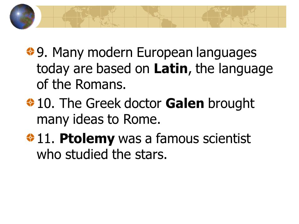 9. Many modern European languages today are based on Latin, the language of the Romans.