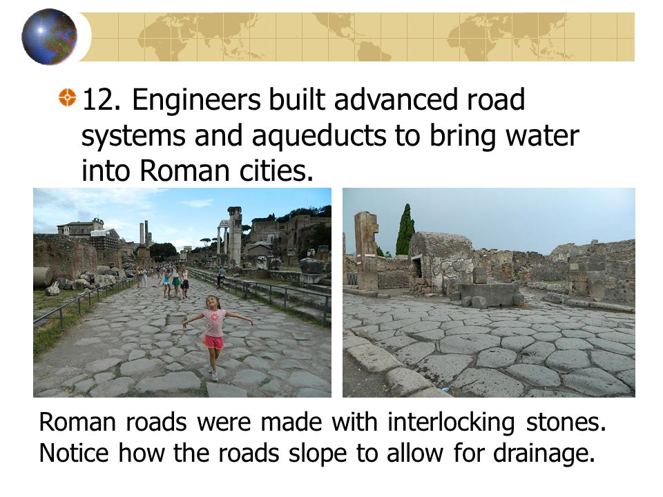 12. Engineers built advanced road systems and aqueducts to bring water into Roman cities. Roman roads were made with interlocking stones. Notice how t