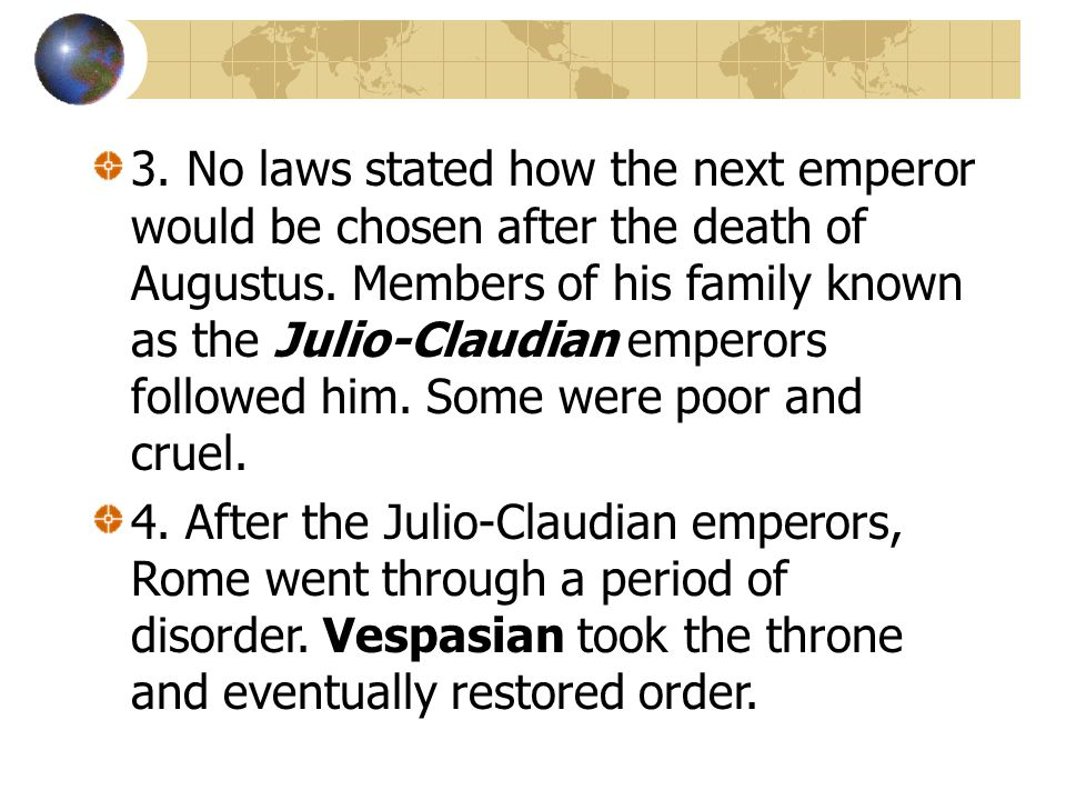 3. No laws stated how the next emperor would be chosen after the death of Augustus. Members of his family known as the Julio-Claudian emperors followe
