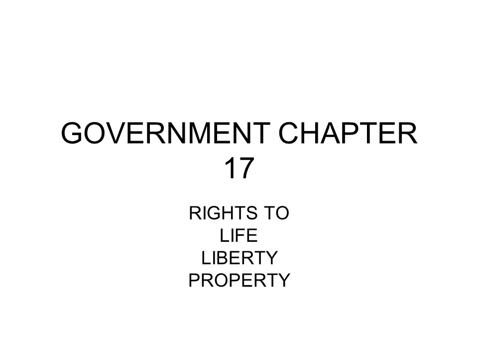 GOVERNMENT CHAPTER 17 RIGHTS TO LIFE LIBERTY PROPERTY