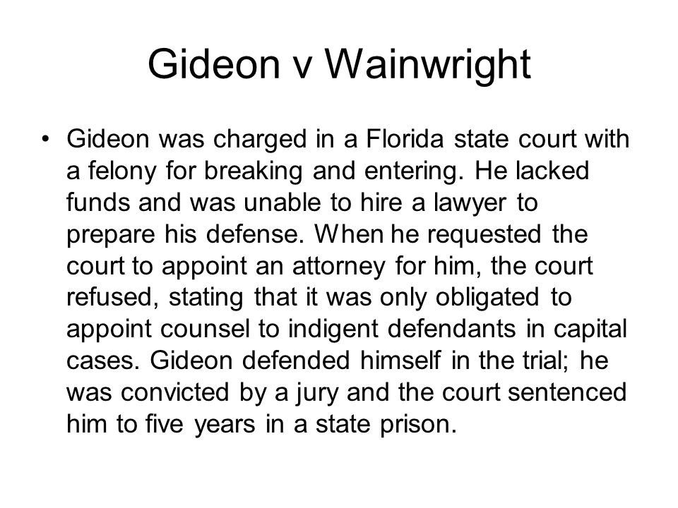 Gideon v Wainwright Gideon was charged in a Florida state court with a felony for breaking and entering. He lacked funds and was unable to hire a lawy