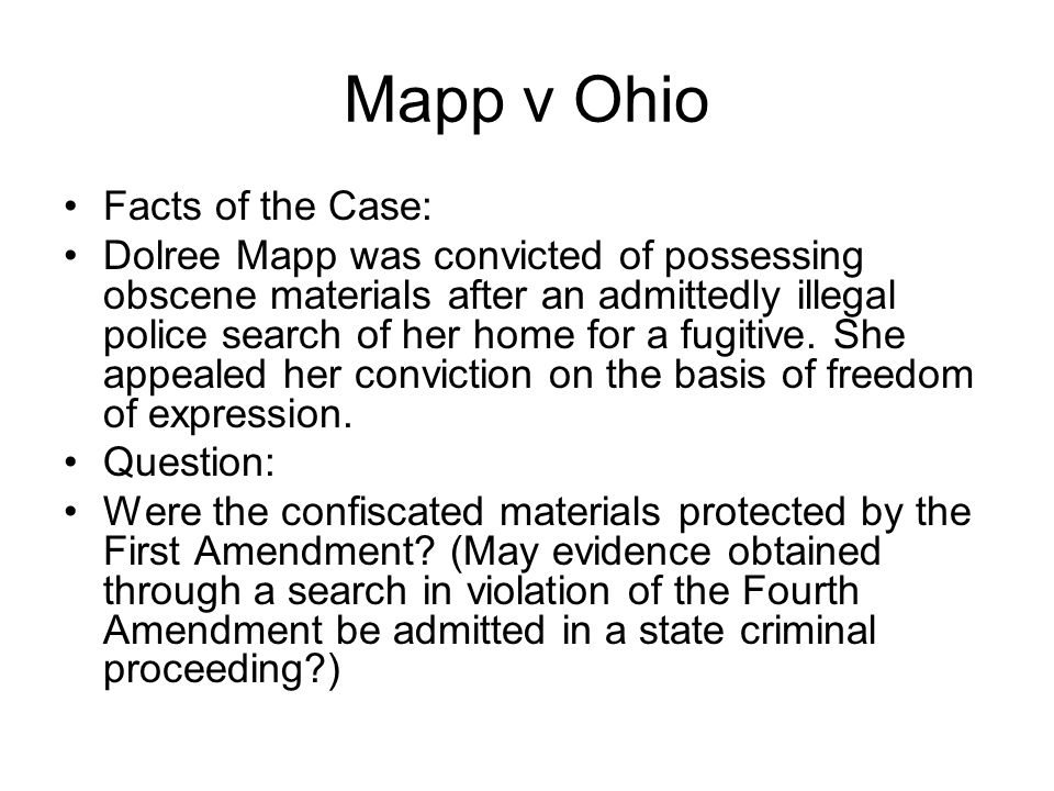Mapp v Ohio Facts of the Case: Dolree Mapp was convicted of possessing obscene materials after an admittedly illegal police search of her home for a f