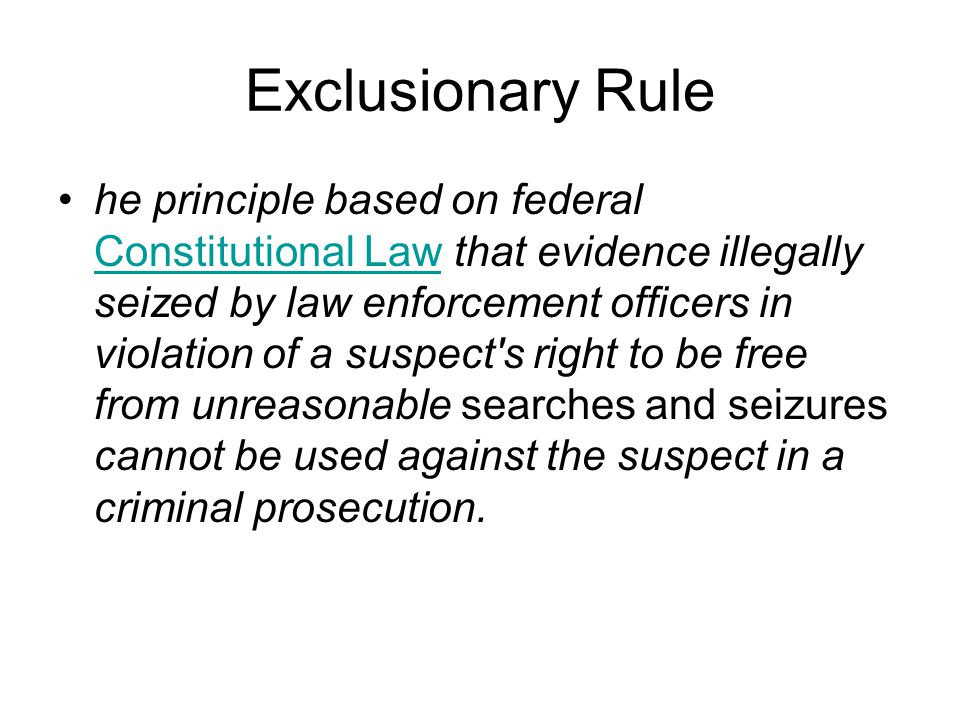 Exclusionary Rule he principle based on federal Constitutional Law that evidence illegally seized by law enforcement officers in violation of a suspec