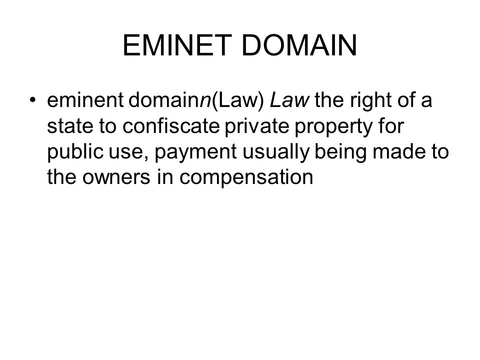 EMINET DOMAIN eminent domainn(Law) Law the right of a state to confiscate private property for public use, payment usually being made to the owners in
