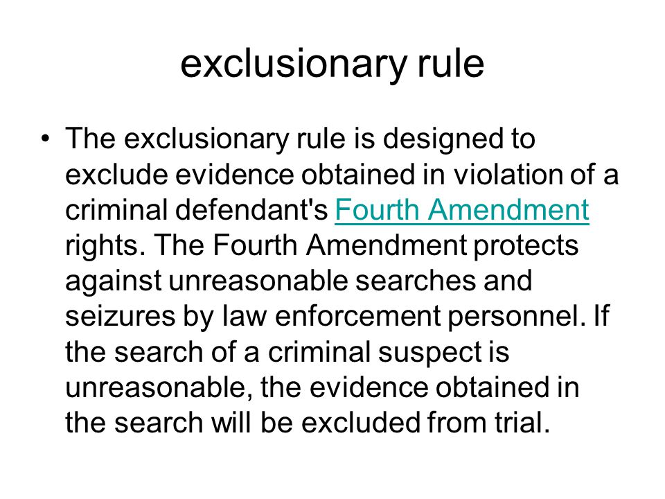 exclusionary rule The exclusionary rule is designed to exclude evidence obtained in violation of a criminal defendant's Fourth Amendment rights. The F