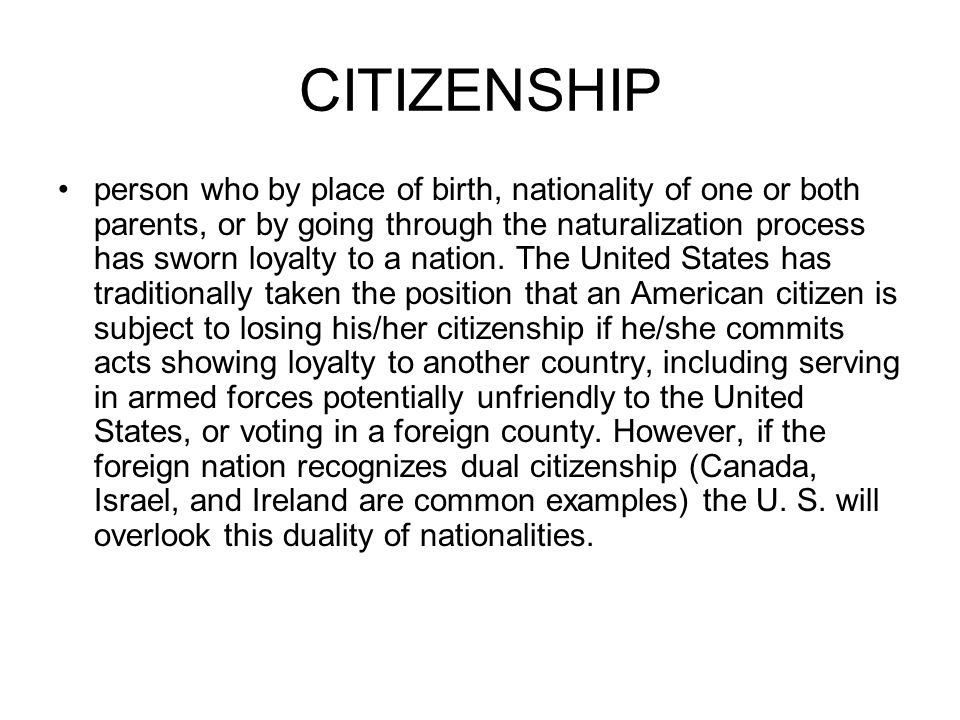 CITIZENSHIP person who by place of birth, nationality of one or both parents, or by going through the naturalization process has sworn loyalty to a na