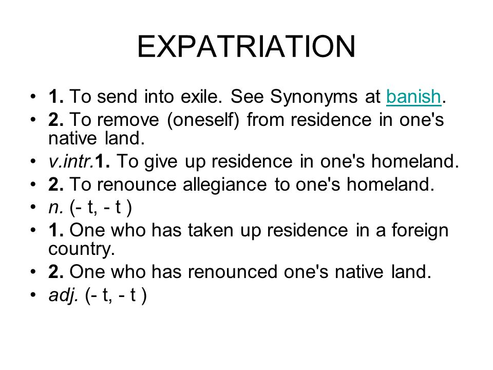 EXPATRIATION 1. To send into exile. See Synonyms at banish.banish 2. To remove (oneself) from residence in one's native land. v.intr.1. To give up res