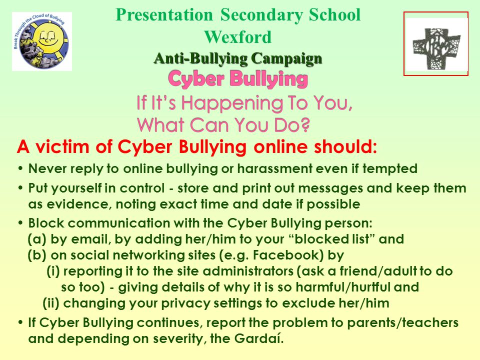 A victim of Cyber Bullying by phone should: Never reply to bullying or harassment by phone Put yourself in control - store the messages as evidence Block the sender - phone networks allow you to do this Tell someone you trust that the bullying is going on If Cyber Bullying continues, report the problem to parents/teachers and depending on severity, the Gardaí.