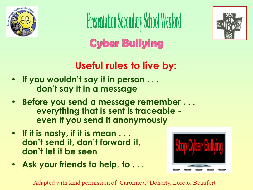 A victim of Cyber Bullying online should: Never reply to online bullying or harassment even if tempted Put yourself in control - store and print out messages and keep them as evidence, noting exact time and date if possible Block communication with the Cyber Bullying person: (a) by email, by adding her/him to your blocked list and (b) on social networking sites (e.g.