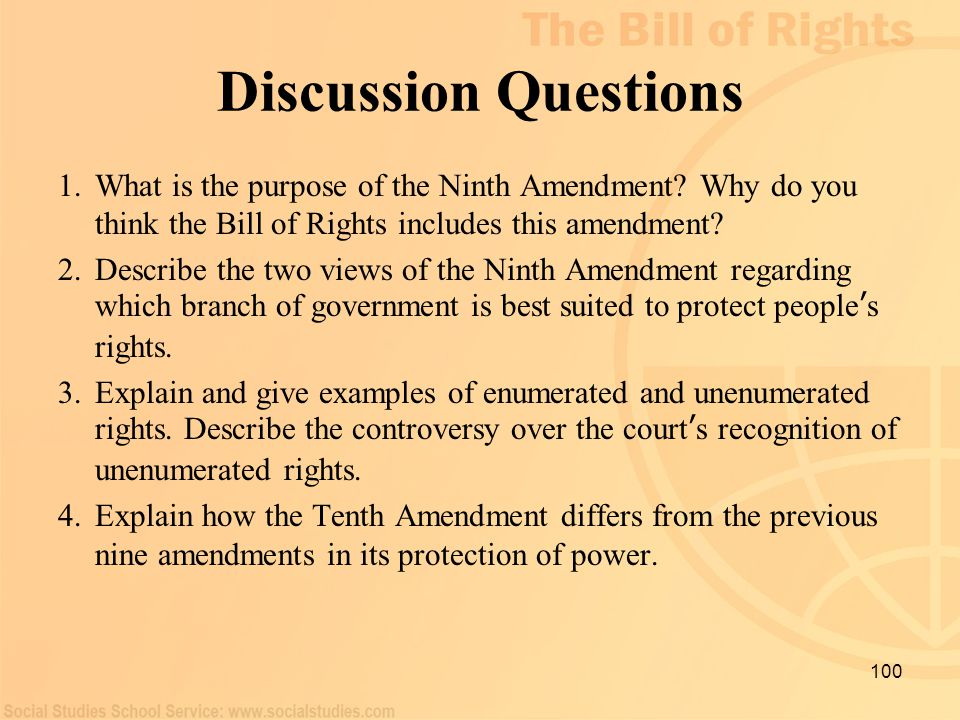 100 Discussion Questions 1.What is the purpose of the Ninth Amendment? Why do you think the Bill of Rights includes this amendment? 2.Describe the two