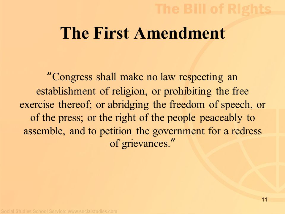 "11 The First Amendment "" Congress shall make no law respecting an establishment of religion, or prohibiting the free exercise thereof; or abridging th"