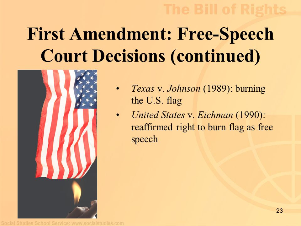 23 First Amendment: Free-Speech Court Decisions (continued) Texas v. Johnson (1989): burning the U.S. flag United States v. Eichman (1990): reaffirmed