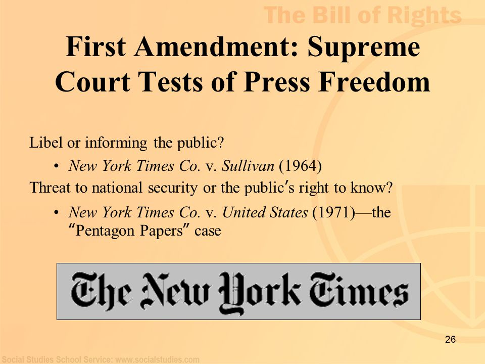 26 First Amendment: Supreme Court Tests of Press Freedom Libel or informing the public? New York Times Co. v. Sullivan (1964) Threat to national secur