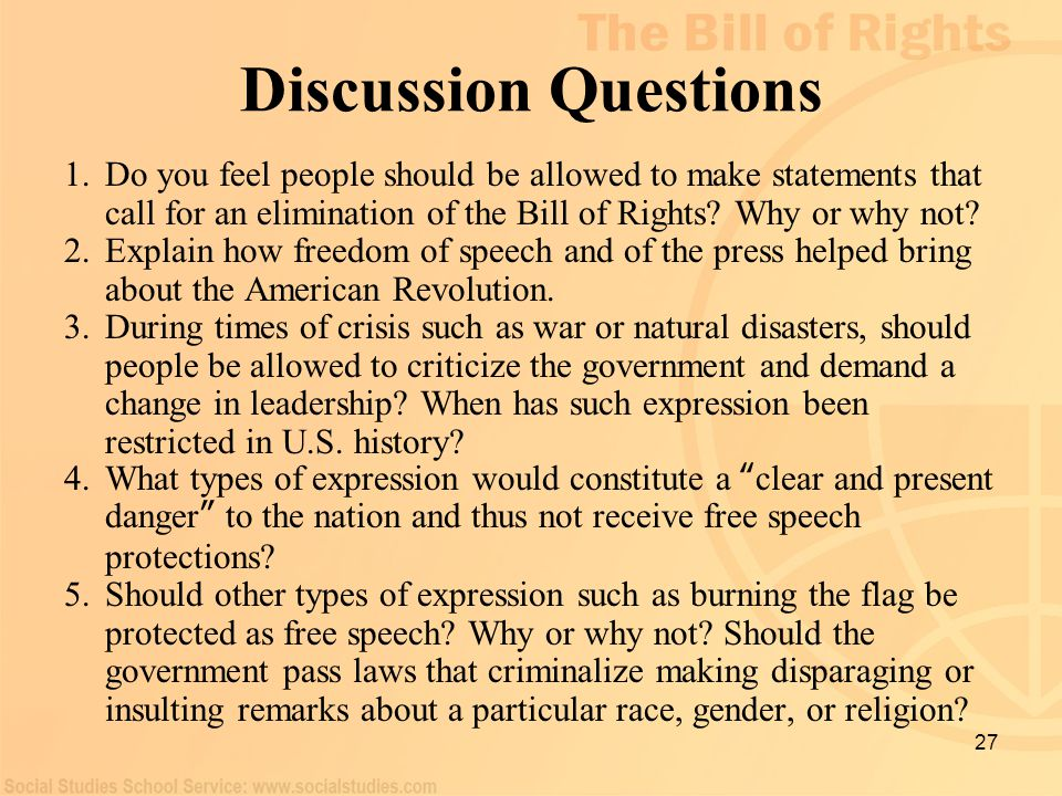 27 Discussion Questions 1.Do you feel people should be allowed to make statements that call for an elimination of the Bill of Rights? Why or why not?