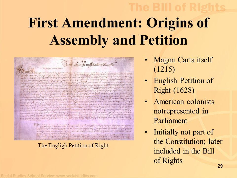 29 First Amendment: Origins of Assembly and Petition Magna Carta itself (1215) English Petition of Right (1628) American colonists notrepresented in P