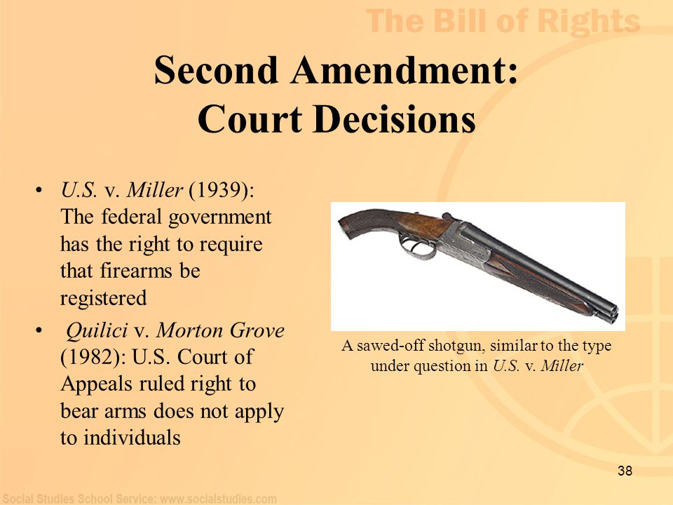 38 Second Amendment: Court Decisions U.S. v. Miller (1939): The federal government has the right to require that firearms be registered Quilici v. Mor