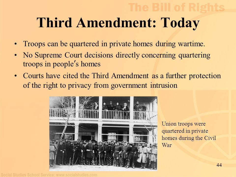 44 Third Amendment: Today Troops can be quartered in private homes during wartime. No Supreme Court decisions directly concerning quartering troops in