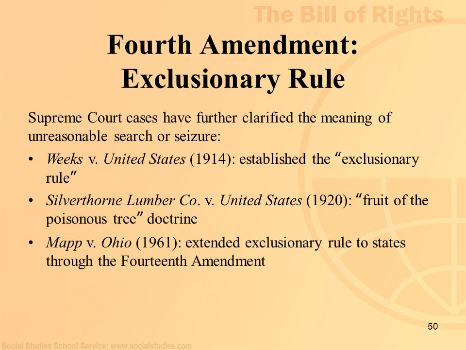 50 Fourth Amendment: Exclusionary Rule Supreme Court cases have further clarified the meaning of unreasonable search or seizure: Weeks v. United State
