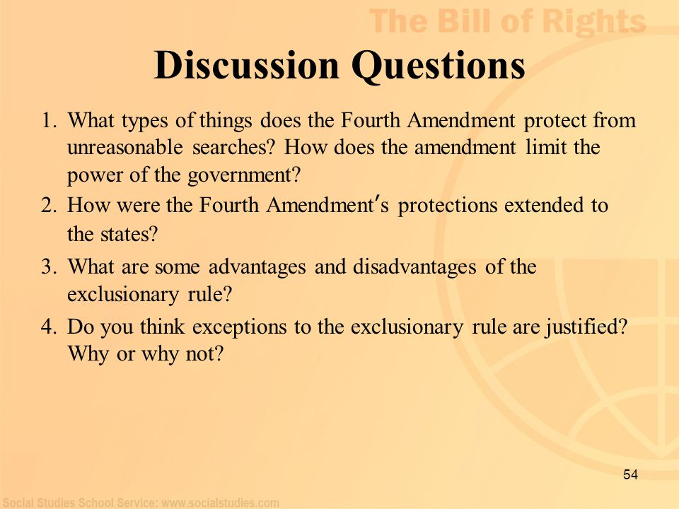 54 Discussion Questions 1.What types of things does the Fourth Amendment protect from unreasonable searches? How does the amendment limit the power of