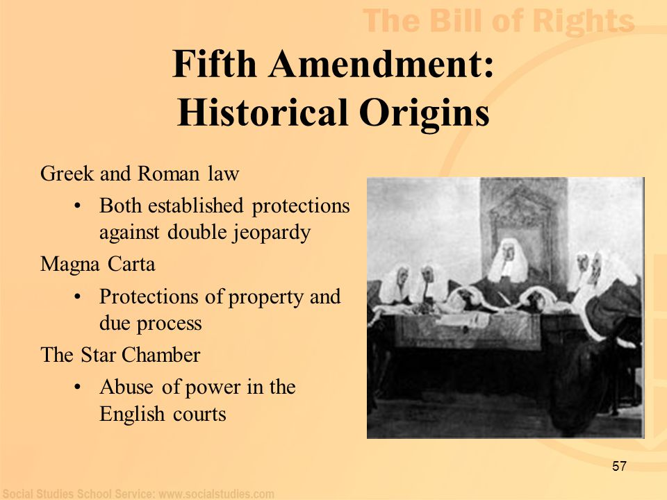 57 Fifth Amendment: Historical Origins Greek and Roman law Both established protections against double jeopardy Magna Carta Protections of property an