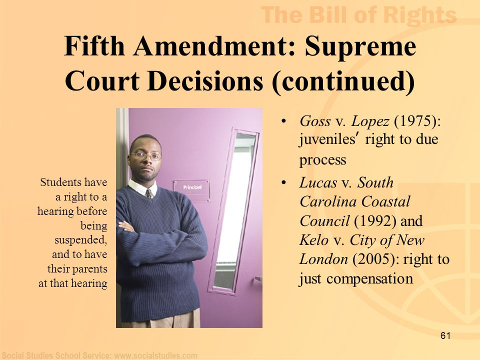 61 Fifth Amendment: Supreme Court Decisions (continued) Goss v. Lopez (1975): juveniles ' right to due process Lucas v. South Carolina Coastal Council