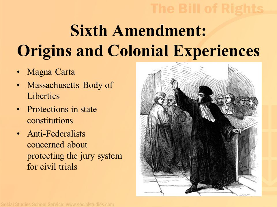 64 Sixth Amendment: Origins and Colonial Experiences Magna Carta Massachusetts Body of Liberties Protections in state constitutions Anti-Federalists c